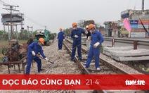 Đọc báo cùng bạn 21-4: Nhùng nhằng, thiếu trách nhiệm trong giao vốn bảo trì đường sắt