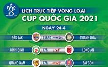 Lịch trực tiếp vòng loại Cúp quốc gia 2021: Thanh Hóa, Sài Gòn, Hải Phòng gặp các đội hạng nhất