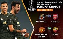 Lịch trực tiếp bán kết Europa League: Villarreal - Arsenal, Man United - Roma