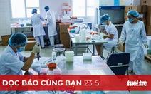 Đọc báo cùng bạn 23-5: Tháng 5 tiêm vắc xin COVID-19 'made in Việt Nam' trên nhiều người