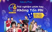 Galaxy Play 'chơi lớn' với 6 giờ trải nghiệm phim hay không tốn phí