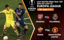 Lịch trực tiếp bán kết lượt về Europa League: Arsenal - Villarreal, Roma - Man United