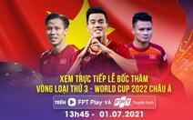 Xem trực tiếp bốc thăm Vòng loại 3 World Cup 2022 châu Á trên FPT Play & Truyền hình FPT