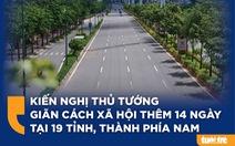 Kiến nghị Thủ tướng giãn cách xã hội thêm 14 ngày tại 19 tỉnh, thành phía Nam