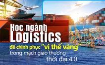 Học ngành Logistics để chinh phục 'vị thế vàng' trong mạch giao thương thời đại 4.0
