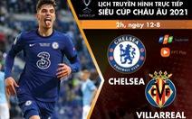 Lịch trực tiếp trận tranh Siêu cúp châu Âu 2021: Chelsea - Villarreal