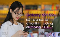 Galaxy S9 và S9+  sẽ tạo 'sóng' cho thị trường di động 2018?