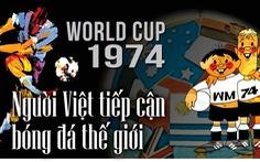 World Cup 1974: Người Việt tiếp cận bóng đá thế giới