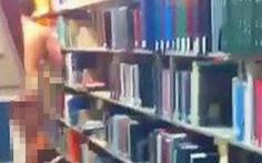 Khỏa thân trong thư viện, sinh viên bị đình chỉ học, chuẩn bị hầu tòa