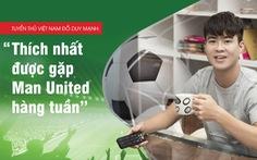 Thích nhất được gặp Man United hàng tuần