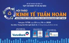 Hội thảo Kinh tế tuần hoàn: Hướng phát triển bền vững cho doanh nghiệp Việt Nam