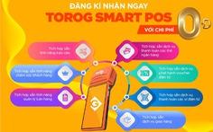 ToroG - Smart POS đáp ứng xu hướng hiện đại thanh toán không dùng tiền mặt