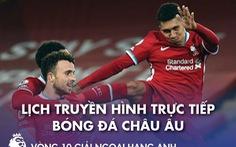 Lịch trực tiếp bóng đá châu Âu: Liverpool, Man City ra sân