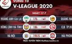 Lịch trực tiếp vòng 10 V-League 2020 ngày 17-7: 'Nóng' trận Hà Nội gặp Hải Phòng