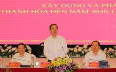 'Thanh Hóa phải thành tỉnh công nghiệp trong tương lai'