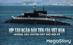 Kíp tàu ngầm đầu tiên của Việt Nam những câu chuyện bây giờ mới kể