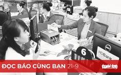 Đọc báo cùng bạn 21-9: COVID-19 'dìm' lãi suất ngân hàng giảm sâu