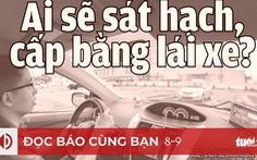 Đọc báo cùng bạn 8-9: Ai sẽ sát hạch, cấp bằng lái xe?