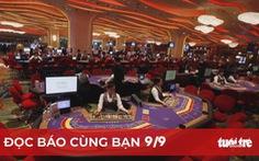 Đọc báo cùng bạn 9-9: Báo cáo Bộ Chính trị việc sửa nghị định kinh doanh casino