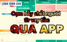 Lăng kính 24h: Vay tiền qua app, thủ đoạn tàn khốc đẩy người vay đến bước đường cùng