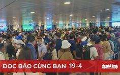 Đọc báo cùng bạn 19-4: Kẹt ở sân bay Tân Sơn Nhất: Điều hành quá kém