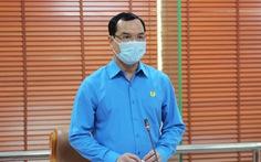 Tổng LĐLĐ Việt Nam dành 1,5 tỉ đồng hỗ trợ công nhân bị ảnh hưởng COVID-19