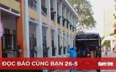 Đọc báo cùng bạn 26-5: Biện pháp mạnh dập dịch ở Bắc Giang