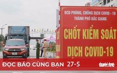 Đọc báo cùng bạn 27-5: Dồn lực hỗ trợ Bắc Ninh và Bắc Giang