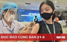 Đọc báo cùng bạn 21-6: Việt Nam sẽ miễn dịch cộng đồng trong năm nay không?