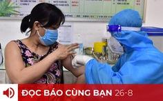 Đọc báo cùng bạn 26-8: TP.HCM tiêm vắc xin mũi 2 ra sao?