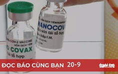 Đọc báo cùng bạn 20-9: Vắc xin Nano Covax trước 'giờ G'