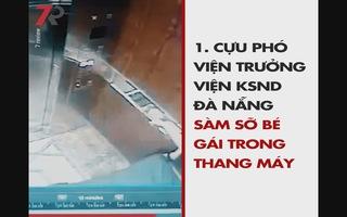 Nổi bật tuần qua: Cựu Phó Viện trưởng VKSND Đà Nẵng sàm sỡ bé gái trong thang máy