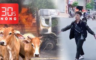 Bản tin 30s Nóng: Cháy xe chở bò, đàn bò chết thảm; Va chạm là rút dao, bao giờ hết nạn 'hổ báo'?