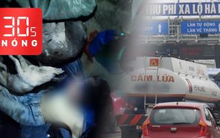 Bản tin 30s Nóng: 2 thanh niên chở xác chó bị vây đánh; Mức thu phí mới ở BOT xa lộ Hà Nội