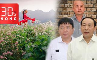 Bản tin 30s Nóng: Xét xử ông Đinh La Thăng tại TP.HCM; Ngất ngây sắc hoa tam giác mạch