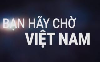BẠN HÃY CHỜ! VIỆT NAM!
