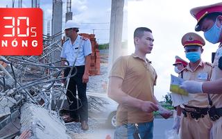 Bản tin 30s Nóng: Thông tin mới nhất vụ sập tường 10 người chết; Hàng nghìn CSGT tổng kiểm tra phương tiện