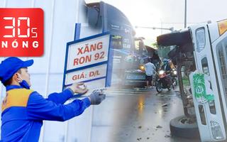 Bản tin 30s Nóng: Xăng tăng giá; Container tông lật xe tải gây ùn tắc nghiêm trọng