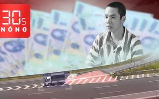 Bản tin 30s Nóng: Bắt giữ hàng ngàn tờ tiền giả mệnh giá 500 ngàn; Nữ tài xế lùi xe trên đường cao tốc