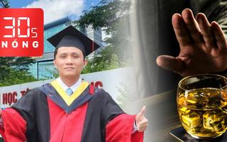 Bản tin 30s Nóng: Tiến sĩ Trường ĐH Tôn Đức Thắng bị bắt khẩn cấp; Ép uống rượu bia sẽ bị phạt tiền triệu