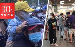 Bản tin 30s Nóng: Tạm dừng siêu thị 'đông như Tết'; Hiệu trưởng sao nỡ không cho mượn trường đón dân?