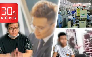 Bản tin 30s Nóng: Nhiều doanh nghiệp hoạt động lại; Thanh niên bị gí roi điện lên tiếng; Nhâm Hoàng Khang bị bắt
