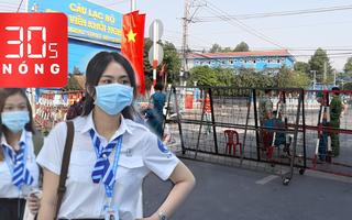 Bản tin 30s Nóng: Nan giải tìm F1, F2 trong 16.000 sinh viên; 23 tỉnh, thành cho học sinh ở nhà