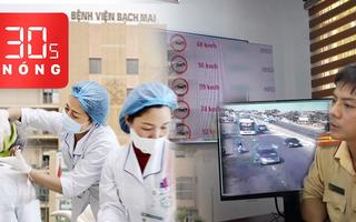 Bản tin 30s Nóng: Dừng tăng viện phí tại BV Bạch Mai; Camera trên QL1 nhìn rõ biển số xe cách 2km