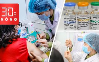 Bản tin 30s Nóng: Vắc xin Việt 120.000 đồng/liều, giá dự kiến thấp nhất thế giới, kiến nghị cấp phép khẩn