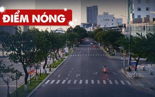 Điểm nóng: Cả nước thêm 8.644 ca; Đường phố Đà Nẵng vắng hoe ngày đầu 'ai ở đâu ở đó'