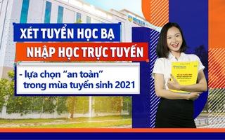 Xét tuyển học bạ, nhập học trực tuyến - Lựa chọn 'an toàn' trong mùa tuyển sinh 2021