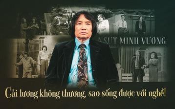 Nghệ sĩ Minh Vương: Cải lương không thương, sao sống được với nghề!