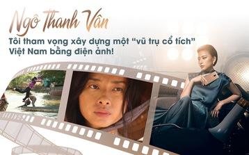 Ngô Thanh Vân: Tôi tham vọng xây 'vũ trụ cổ tích' Việt Nam bằng điện ảnh!