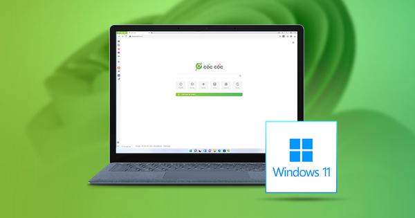 Cốc Cốc vẫn hoạt động ổn định trên Windows 11 sau khuyến cáo của Microsoft